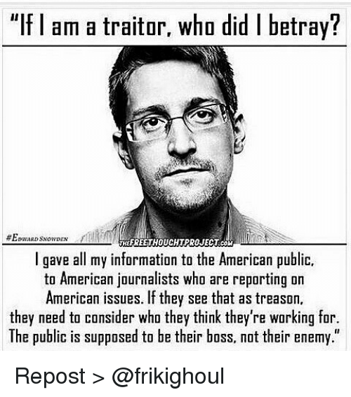 """Memes, Treason, and 🤖: """"If am a traitor, who did l betray?  MdEREETHOUCHTPROJECTCO  I gave all my information to the American public,  to American journalists who are reporting on  American issues. If they see that as treason.  they need to consider who they think they're working for.  The public is supposed to be their boss, not their enemy."""" Repost > @frikighoul"""