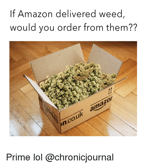 Amazon, Lol, and Weed: If Amazon delivered weed,  would you order from them??  mamazon.co.uk/packaging  ncouk amazor Prime lol @chronicjournal