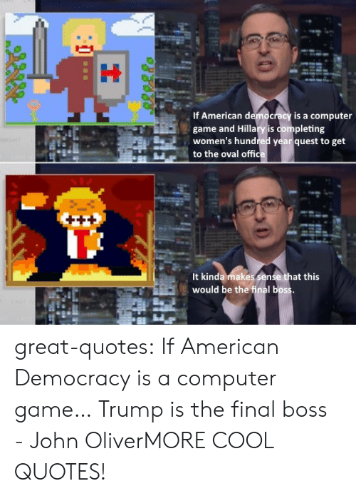 Final Boss, Tumblr, and American: If American democracy is a computer  game and Hillary is completing  women's hundred year quest to g  to the oval offic  et  It kinda makes sen  would be the final boss  at this great-quotes:  If American Democracy is a computer game… Trump is the final boss - John OliverMORE COOL QUOTES!