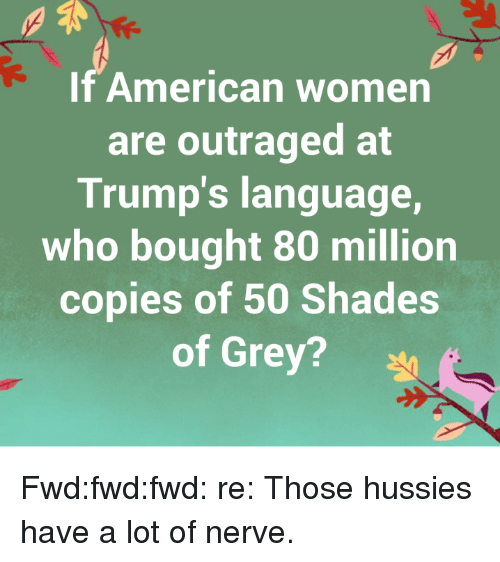 50 Shades of Grey, American, and Grey: If American women  are outraged at  Trump's language,  who bought 80 million  copies of 50 Shades  of Grey? Fwd:fwd:fwd: re: Those hussies have a lot of nerve.