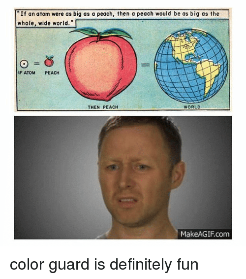 """Definitely, Memes, and World: """"If an atom were as big as a peach, then a peach would be as big as the  whole, wide world.  IF ATOM  PEACH  THEN PEACH  WORLD  Make AGIF com color guard is definitely fun"""