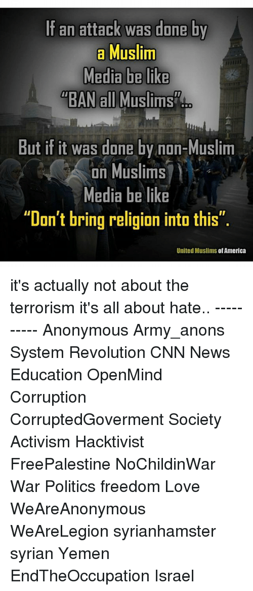 "America, Be Like, and cnn.com: If an attack was done by  a Muslim  Media be like  ""BAN all Muslims  ""BAN all Muslims  But if it was done bv non-Muslim  A on Muslims? )  on Muslims  Media be like  ""Don't bring religion into this""  United Muslims of America it's actually not about the terrorism it's all about hate.. ---------- Anonymous Army_anons System Revolution CNN News Education OpenMind Corruption CorruptedGoverment Society Activism Hacktivist FreePalestine NoChildinWar War Politics freedom Love WeAreAnonymous WeAreLegion syrianhamster syrian Yemen EndTheOccupation Israel"