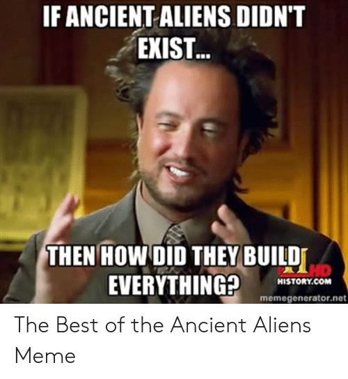 Meme, Aliens, and Best: IF ANCIENT ALIENS DIDN'T  EXIST...  THEN HOW DID THEY BUILD  HD  EVERYTHING HISTORY COM  HISTORY.COM  memegenerator.net The Best of the Ancient Aliens Meme