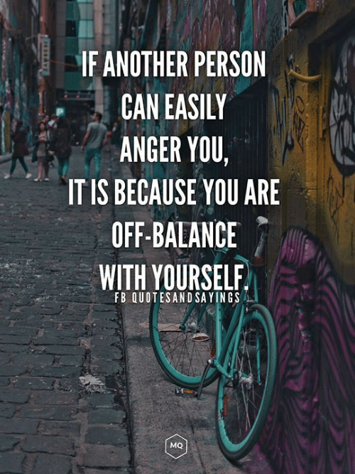 If ANOTHER PERSON CAN EASIY ANGER YOU IT IS BECAUSE YOU ARE