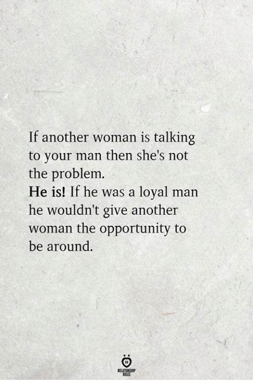 Opportunity, Another, and Man: If another woman is talking  to your man then she's not  the problem.  He is! If he was a loyal man  he wouldn't give another  woman the opportunity to  be around