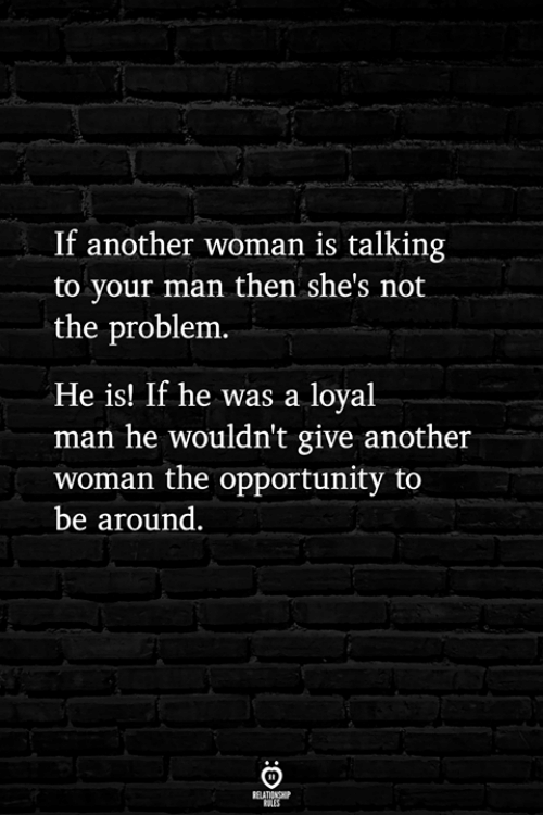 Opportunity, Another, and Man: If another woman is talking  to your man then she's not  the problem  He is! If he was a loyal  man he wouldn't give another  woman the opportunity to  be around.