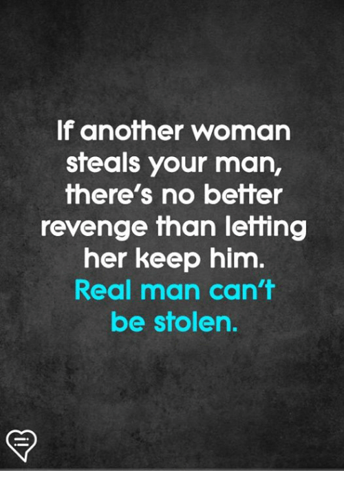 Memes, Revenge, and 🤖: If another woman  steals your man,  there's no better  revenge than letting  her keep him.  Real man can't  be stolen.