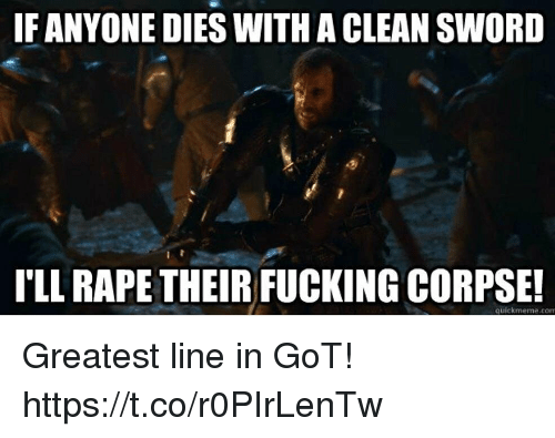 Fucking, Memes, and Rape: IF ANYONE DIES WITH A CLEAN SWORD  I'LL RAPE THEIR FUCKING CORPSE!  quickmeme.com Greatest line in GoT! https://t.co/r0PIrLenTw