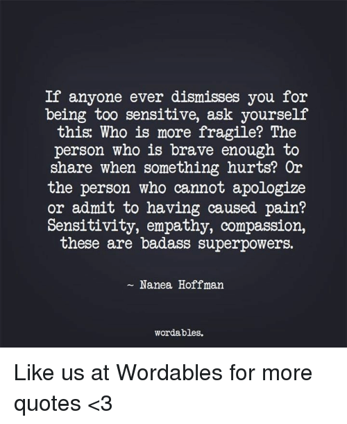 Brave, Empathy, and Quotes: If anyone ever dismisses you for  being too sensitive, ask yourself  this: Who is more fragile? The  person who is brave enough to  share when something hurts? Or  the person who cannot apologize  or admit to having caused pain?  Sensitivity, empathy, compassion,  these are badass superpowers.  Nanea Hoffman.  wordables. Like us at Wordables for more quotes <3