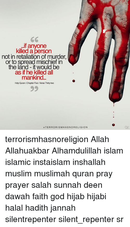 God, Memes, and Muslim: If anyone  killed a  person  not in retaliation of murder.  or to spread mischief in  the land it would be  as if he killed all  mankind  Holy Quran IChapter Five IVerse Thirty-two  TERRORISM HASNORELIGION terrorismhasnoreligion Allah Allahuakbar Alhamdulillah islam islamic instaislam inshallah muslim muslimah quran pray prayer salah sunnah deen dawah faith god hijab hijabi halal hadith jannah silentrepenter silent_repenter sr