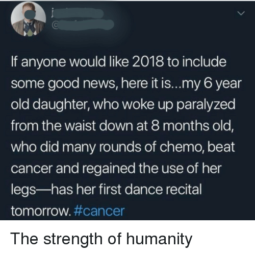 News, Cancer, and Good: If anyone would like 2018 to include  some good news, here it is...my 6 year  old daughter, who woke up paralyzed  from the waist down at 8 months old,  who did many rounds of chemo, beat  cancer and regained the use of her  legs-has her first dance recital  tomorrow#cancer The strength of humanity