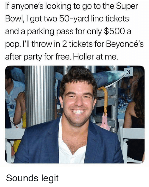 Party, Pop, and Super Bowl: If anyone's looking to go to the Super  Bowl, I got two 50-yard line tickets  and a parking pass for only $500 a  pop. I'll throw in 2 tickets for Beyoncé's  after party for free. Holler at me. Sounds legit