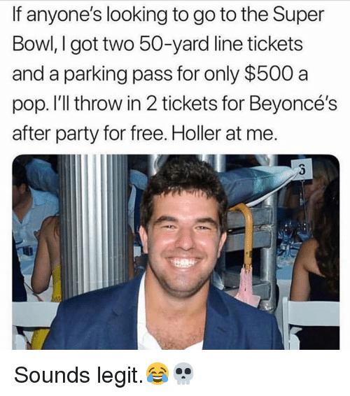 Party, Pop, and Super Bowl: If anyone's looking to go to the Super  Bowl, I got two 50-yard line tickets  and a parking pass for only $500 a  pop. I'll throw in 2 tickets for Beyoncé's  after party for free. Holler at me. Sounds legit.😂💀