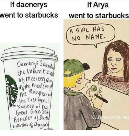 Memes, Arya, and 🤖: If Arya  If daenerys  went to starbucks  went to starbucks  YA GIRL HAS  NO NAME.  the Andals and  the men,  Khaleesh of hu  Great huss SpA  lcun Breaker ob Shuty  erse ofthrones  mother d Dayan