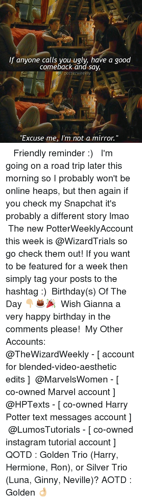 "Birthday, Harry Potter, and Hermione: If aryone call yoru ugly have a good  f anyone calls you ugly, have a good  comeback and say,  potterweekly  ""Excuse me, I'm not a mirror."" ✎✐✎ ↯ ⇢ Friendly reminder :) ↯ ⇢ I'm going on a road trip later this morning so I probably won't be online heaps, but then again if you check my Snapchat it's probably a different story lmao ↯ ⇢ The new PotterWeeklyAccount this week is @WizardTrials so go check them out! If you want to be featured for a week then simply tag your posts to the hashtag :) ✎✐✎ Birthday(s) Of The Day 👇🏼🎂🎉 ⇢ Wish Gianna a very happy birthday in the comments please! ✎✐✎ My Other Accounts: ⇢ @TheWizardWeekly - [ account for blended-video-aesthetic edits ] ⇢ @MarvelsWomen - [ co-owned Marvel account ] ⇢ @HPTexts - [ co-owned Harry Potter text messages account ] ⇢ @LumosTutorials - [ co-owned instagram tutorial account ] ✎✐✎ QOTD : Golden Trio (Harry, Hermione, Ron), or Silver Trio (Luna, Ginny, Neville)? AOTD : Golden 👌🏼"