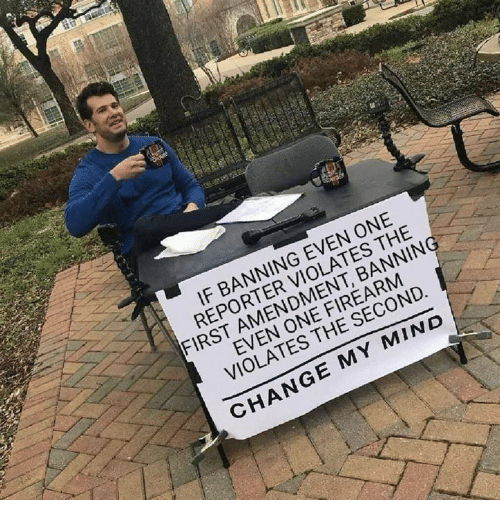 Memes, First Amendment, and Change: IF BANNING EVEN ONE  REPORTER VIOLATES THE  FIRST AMENDMENT, BANNIN  EVEN ONE FIREARM  VIOLATES THE SECOND  CHANGE MY MIND