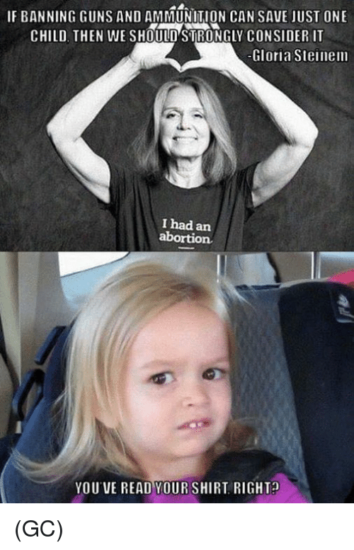 Guns, Memes, and Abortion: IF BANNING GUNS AND AMMUNITION CAN SAVE JUST ONE  CHILD, THEN WE SHOULD STRONGLY CONSIDER IT  Gloria Steinem  I had an  abortion  YOU VE READ YOURSHIRT, RIGHT (GC)