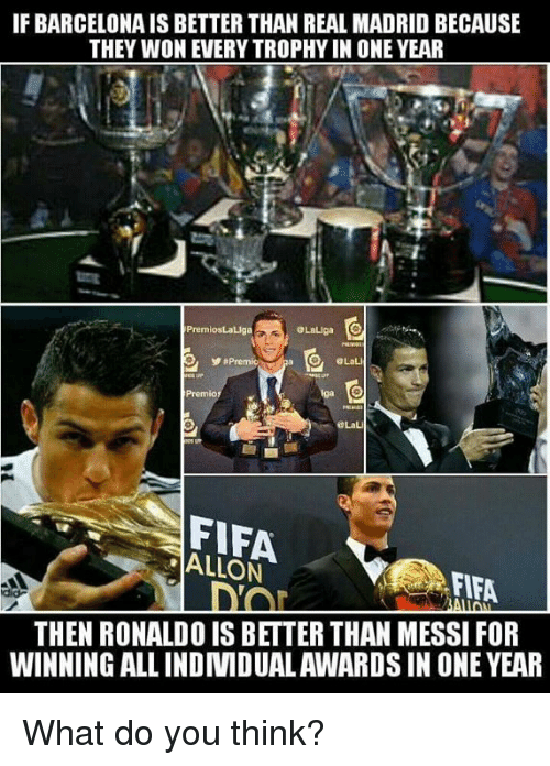 If BARCELONAIS BETTER THAN REAL MADRID BECAUSE THEY WON EVERY TROPHY IN ONE YEAR PremiosLaLga LaLiga O La FIFA ALLON FLFA Did THEN RONALDO IS