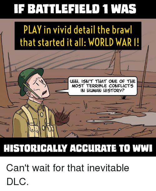 Memes, World, and Historical: IF BATTLEFIELD 1 WAS  PLAY in vivid detail the brawl  that started it all: WORLD WAR I!  n UHH, ISN'T THAT ONE OF THE  MOST TERRIBLE CONFLICTS  IN HUMAN HISTORY?  HISTORICALLY ACCUIRATE TO WWI Can't wait for that inevitable DLC.