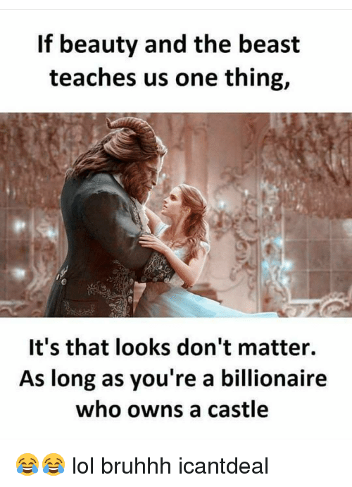Memes, 🤖, and Beast: If beauty and the beast  teaches us one thing,  It's that looks don't matter.  As long as you're a billionaire  who owns a castle 😂😂 lol bruhhh icantdeal