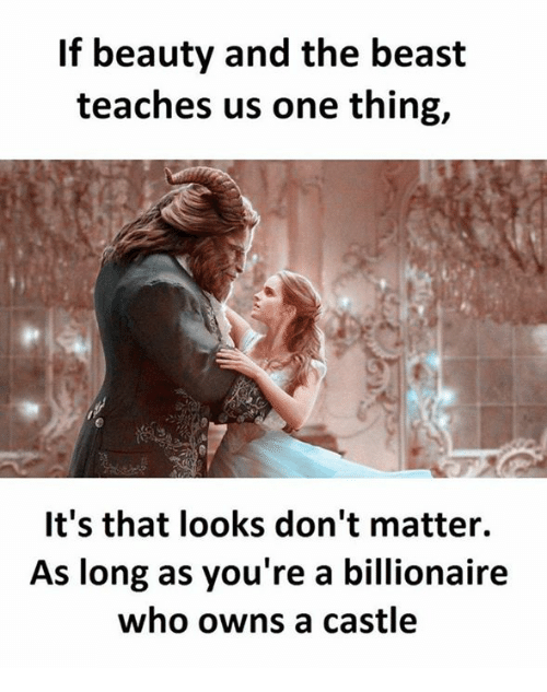 Celebrities, Beast, and The Beast: If beauty and the beast  teaches us one thing,  It's that looks don't matter.  As long as you're a billionaire  who owns a castle