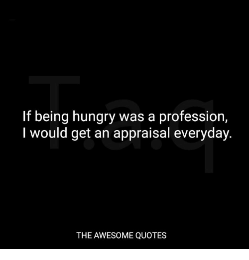 If Being Hungry Was A Profession I Would Get An Appraisal Everyday