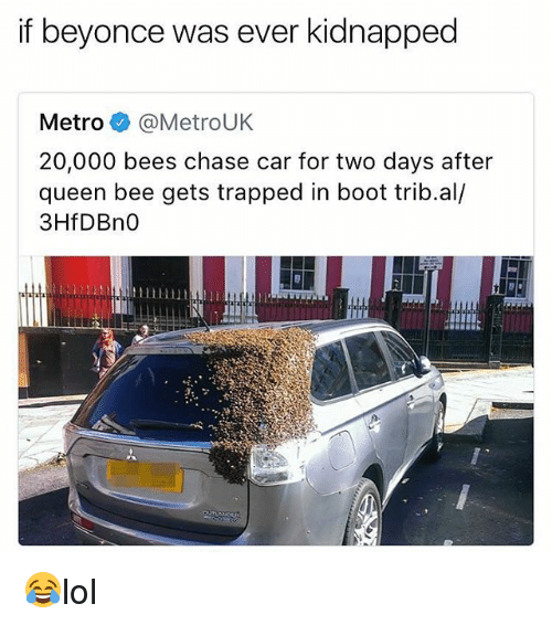 Beyonce, Memes, and Queen: if beyonce was ever kidnapped  Metro @MetroUK  20,000 bees chase car for two days after  queen bee gets trapped in boot trib.al/  3HfDBn0 😂lol