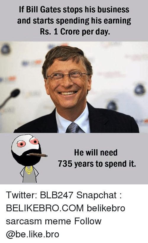 Be Like, Bill Gates, and Meme: If Bill Gates stops his business  and starts spending his earning  Rs. 1 Crore per day.  He will need  735 years to spend it. Twitter: BLB247 Snapchat : BELIKEBRO.COM belikebro sarcasm meme Follow @be.like.bro