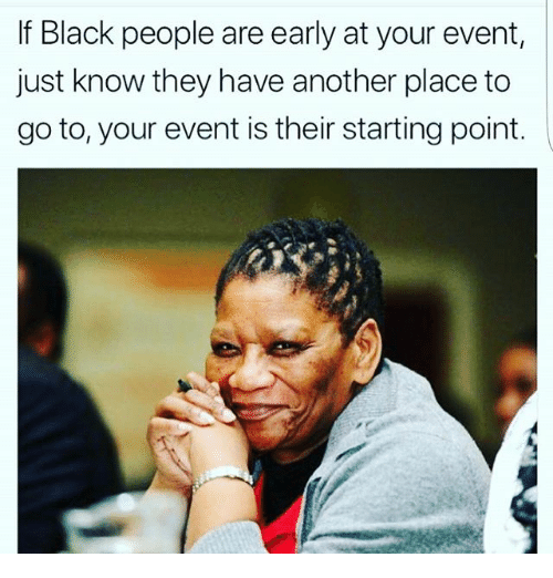 If Black People Are Early At Your Event Just Know They