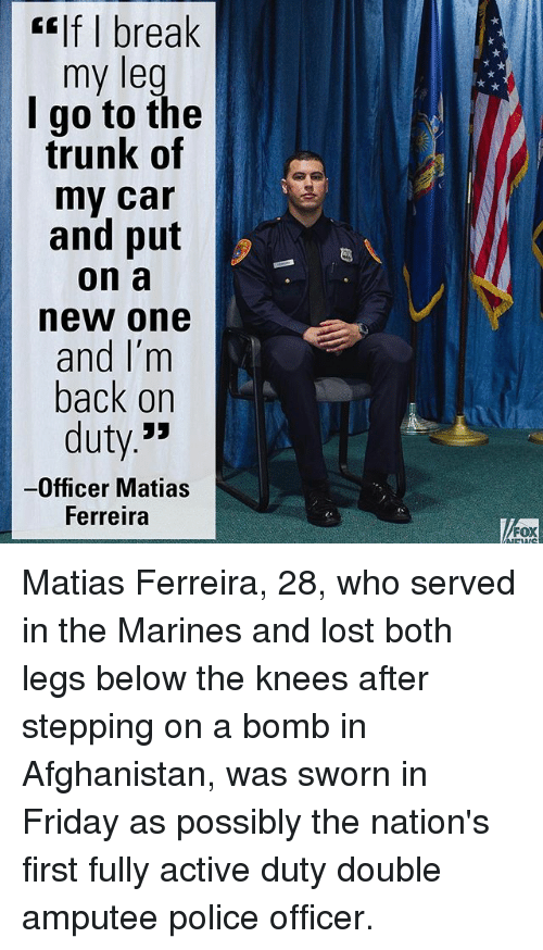 Memes, 🤖, and Fox: If break  my leg  I go to the  trunk of  my car  and put  on a  new one  and I'm  back on  duty  Officer Matias  Ferreira  FOX Matias Ferreira, 28, who served in the Marines and lost both legs below the knees after stepping on a bomb in Afghanistan, was sworn in Friday as possibly the nation's first fully active duty double amputee police officer.