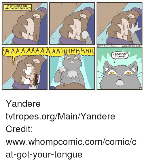 Love, Memes, and I Love You: IF CATS COULD TALK.  WHAT WOULD THEY SAY?  2013 Ron  ZMAN HOMPCOMIC COMMA  AAAAAAAAAAAHHHHHHH  I LOVE YOU  SO MUCH. Yandere tvtropes.org/Main/Yandere Credit: www.whompcomic.com/comic/cat-got-your-tongue