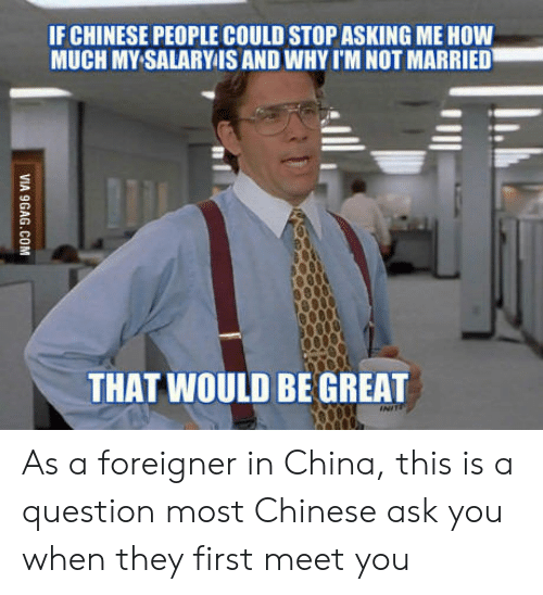 China, Chinese, and Asking: IF CHINESE PEOPLE COULD STOP ASKING ME HOW  MUCH MY SALARY IS AND WHY I'M NOT MARRIED  THAT WOULD BE GREAT As a foreigner in China, this is a question most Chinese ask you when they first meet you