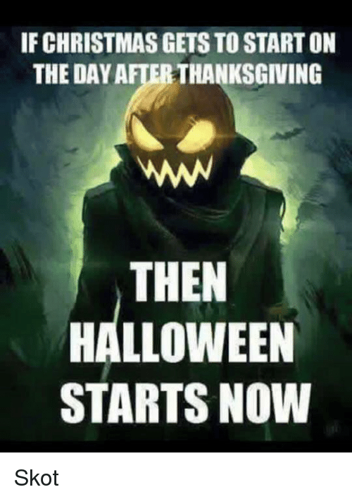 Christmas Halloween Thanksgiving Meme.If Christmas Gets To Start On The Day After Thanksgiving
