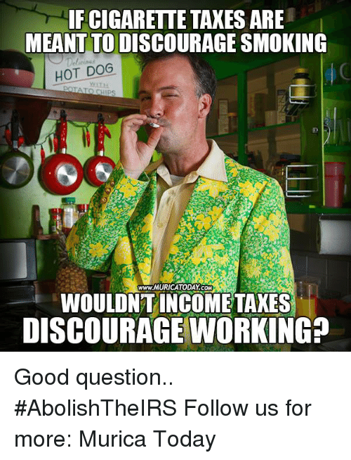 Memes, Smoking, and Taxes: IF CIGARETTE TAXES ARE  MEANT TO DISCOURAGE SMOKING  HOT DOG  www.MURICATODAY COM  WOULDNT INCOME TAXES  DISCOURAGE WORKING? Good question..  #AbolishTheIRS Follow us for more: Murica Today