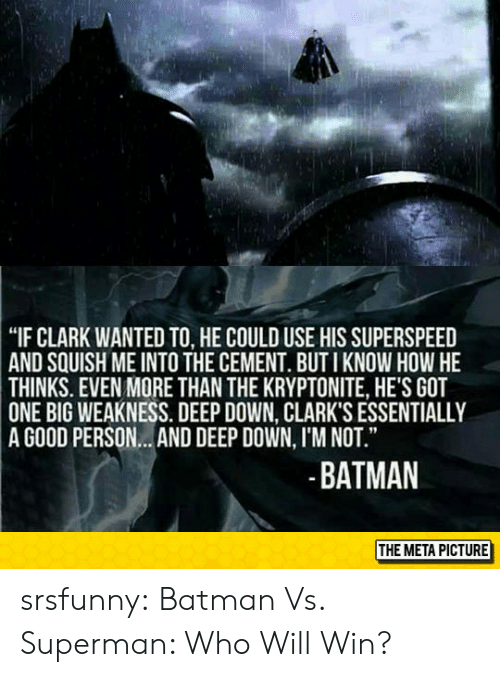 "Batman, Superman, and Tumblr: ""IF CLARK WANTED TO, HE COULD USE HIS SUPERSPEED  SQUISH ME INTO THE CEMENT. BUT I KNOW HOW HE  AND  THINKS. EVEN MORE THAN THE KRYPTONITE, HE'S GOT  ONE  BIG WEAKNESS. DEEP DOWN, CLARK'S ESSENTIALLY  A GOOD PERSON...AND DEEP DOWN, I'M NOT.""  BATMAN  THE META PICTURE srsfunny:  Batman Vs. Superman: Who Will Win?"