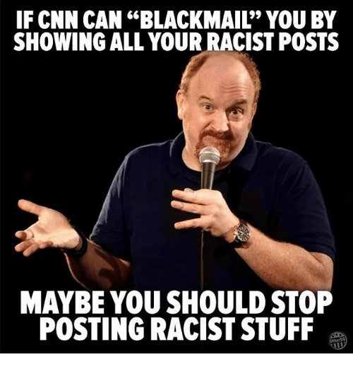 "cnn.com, Memes, and Stuff: IF CNN CAN ""BLACKMAIL"" YOU BY  SHOWING ALL YOUR RACIST POSTS  MAYBE YOU SHOULD STOP  POSTING RACIST STUFF"