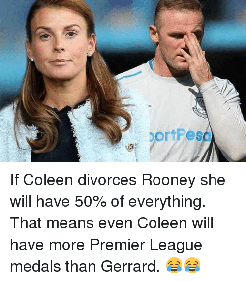Memes, Premier League, and 🤖: If Coleen divorces Rooney she will have 50% of everything. That means even Coleen will have more Premier League medals than Gerrard. 😂😂