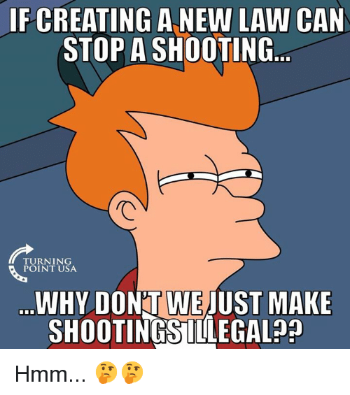 Memes, 🤖, and Usa: IF CREATING A NEW LAW CAN  STOP A SHOOTING  FURNTNSA  POINT USA  WHY DON'T WE JUST MAKE  SHOOTINGSILLEGAL?? Hmm... 🤔🤔