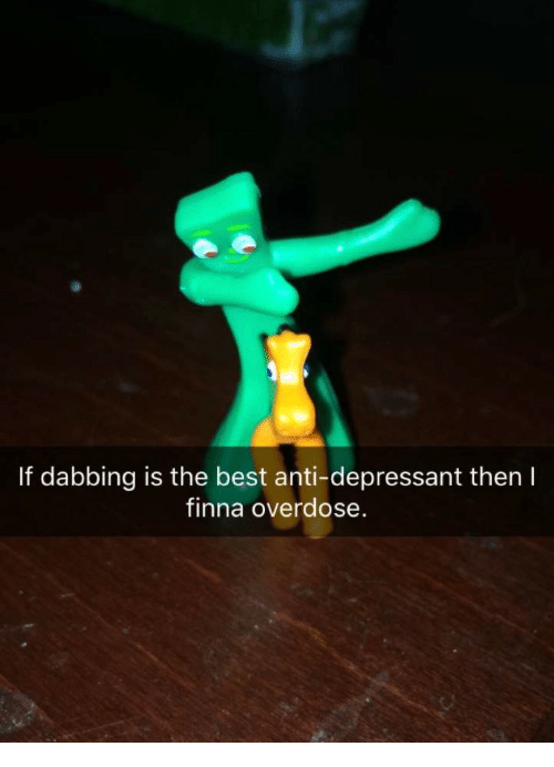 Best, Finna, and Anti: If dabbing is the best anti-depressant then I  finna overdose.
