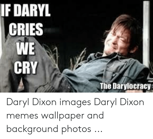 Memes, Images, and Wallpaper: IF DARYL  CRIES  WE  CRY  The Darylocracy Daryl Dixon images Daryl Dixon memes wallpaper and background photos ...