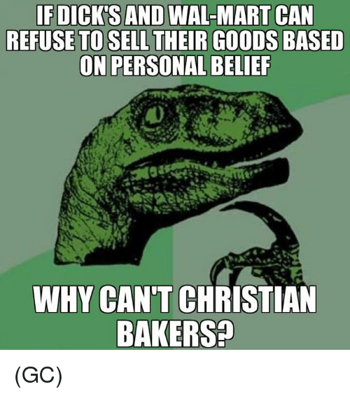 Dicks, Memes, and Wal Mart: IF DICK'S AND WAL-MART  CAN  REFUSE TO SELL THEIR GOODS BASED  ON PERSONAL BELIEF  WHY CAN'T CHRISTIAN  BAKERS (GC)