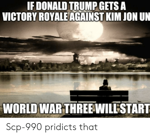 Donald Trump, Trump, and World: IF DONALD TRUMP GETS A  VICTORY ROYALE AGAINST KIM JON UN  WORLD WAR THREE WILLESTART Scp-990 pridicts that