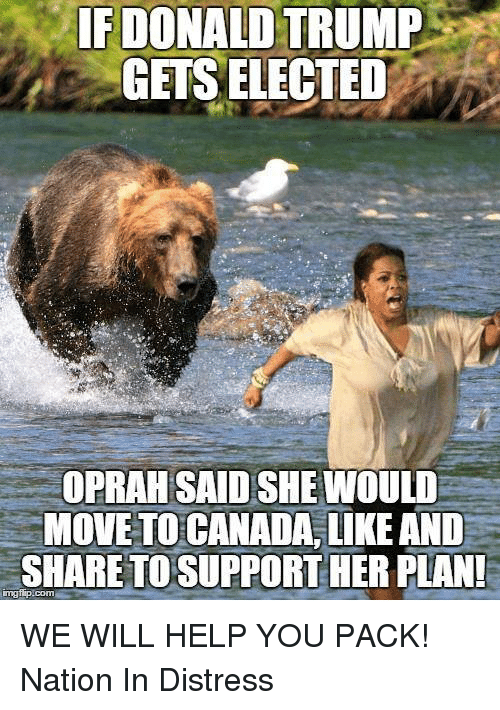 Donald Trump, Memes, and Canada: IF DONALD TRUMP  GETS ELECTED  OPRAH SAIDSHEMIOULD  MOVE TO CANADA, LIKE AND  SHARE TO SUPPORT HER PLAN! WE WILL HELP YOU PACK!   Nation In Distress