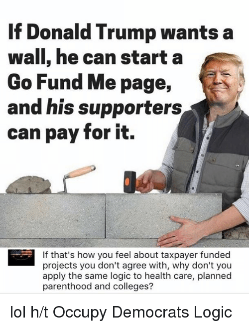Donald Trump, Logic, and Lol: If Donald Trump wants a  wall, he can start a  Go Fund Me page  and his supporters  can pay for it.  If that's how you feel about taxpayer funded  projects you don't agree with, why don't you  apply the same logic to health care, planned  parenthood and colleges? lol  h/t Occupy Democrats Logic