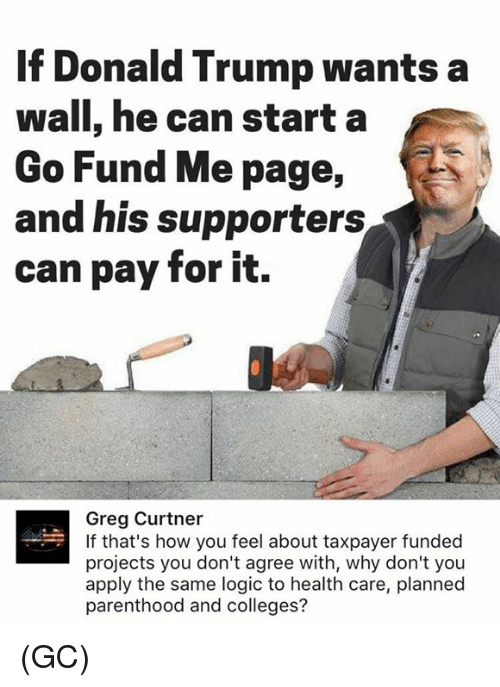 Donald Trump, Logic, and Memes: If Donald Trump wants a  wall, he can start a  Go Fund Me page,  and his supporters  can pay for it.  Greg Curtner  If that's how you feel about taxpayer funded  projects you don't agree with, why don't you  apply the same logic to health care, planned  parenthood and colleges? (GC)