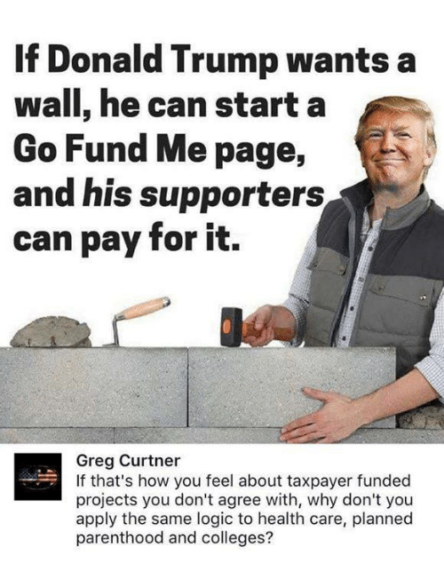 Donald Trump, Logic, and Parenthood: If Donald Trump wants a  wall, he can starta  Go Fund Me page,  and his supporters  can pay for it.  Greg Curtner  If that's how you feel about taxpayer funded  projects you don't agree with, why don't you  apply the same logic to health care, planned  parenthood and colleges?