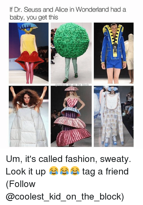 Dr. Seuss, Fashion, and Memes: If Dr. Seuss and Alice in Wonderland had a  baby, you get this Um, it's called fashion, sweaty. Look it up 😂😂😂 tag a friend (Follow @coolest_kid_on_the_block)