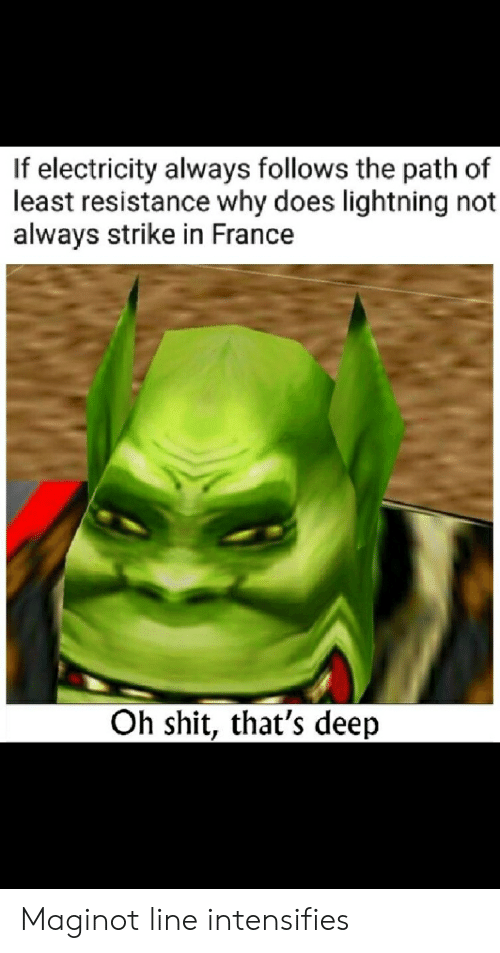 Reddit, Shit, and France: If electricity always follows the path of  least resistance why does lightning not  always strike in France  Oh shit, that's deep Maginot line intensifies