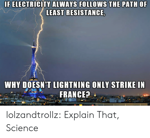 Tumblr, Blog, and France: IF ELECTRICITY ALWAYS FOLLOWS THE PATH OF  LEAST RESISTANCE,  WHY DOESN'T LIGHTNING ONLY STRIKE IN  FRANCE? lolzandtrollz:  Explain That, Science