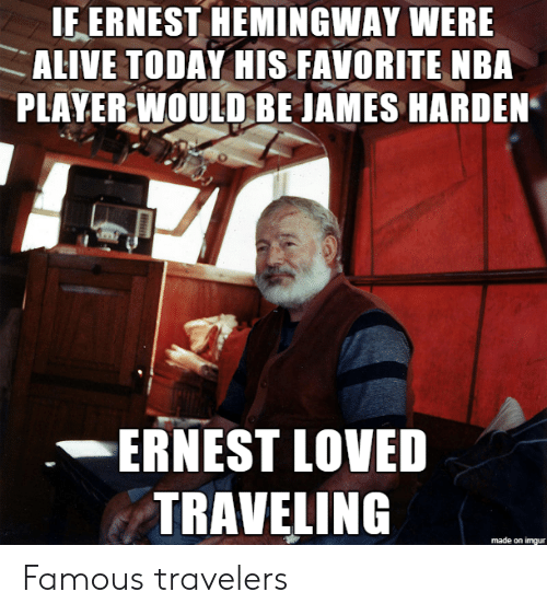Alive, James Harden, and Nba: IF ERNEST HEMINGWAY WERE  ALIVE TODAY HIS FAVORITE NBA  PLAYER WOULD'BE JAMES HARDEN  -ERNEST LOVED  TRAVELING  made on imgur Famous travelers